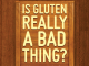 Is Gluten Really a Bad Thing?